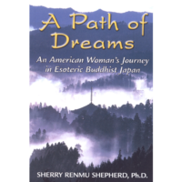 A Path of Dreams: An American Woman's Journey in Esoteric Buddhist Japan. By Sherry Renmu Shepherd