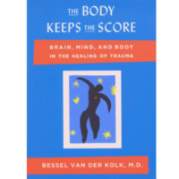 The Body Keeps the Score:  Brain, Mind and Body in the Healing of Trauma.  By Bessel A. Van Der Kolk, M.D.